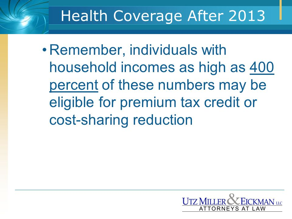 Health Coverage After 2013 Remember, individuals with household incomes as high as 400 percent of these numbers may be eligible for premium tax credit