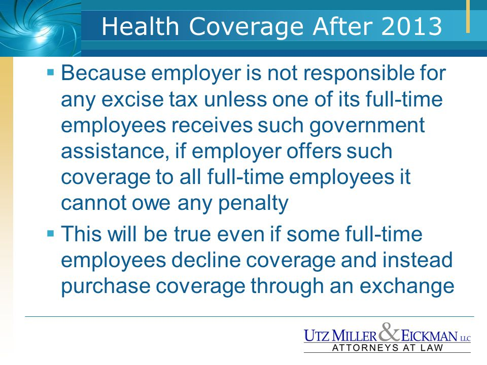 Health Coverage After 2013  Because employer is not responsible for any excise tax unless one of its full-time employees receives such government ass