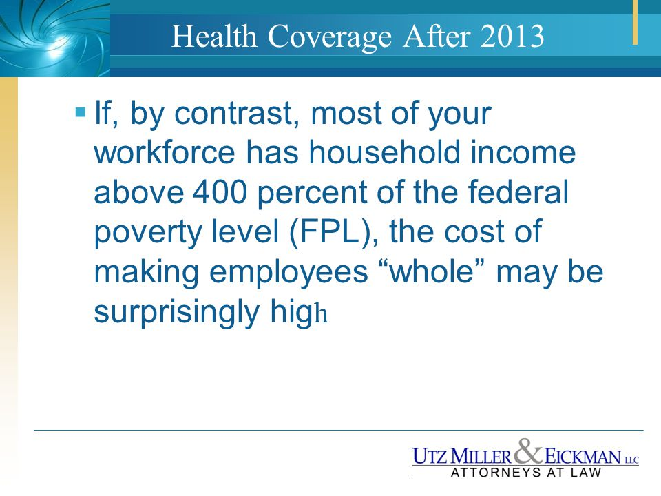 Health Coverage After 2013  If, by contrast, most of your workforce has household income above 400 percent of the federal poverty level (FPL), the co