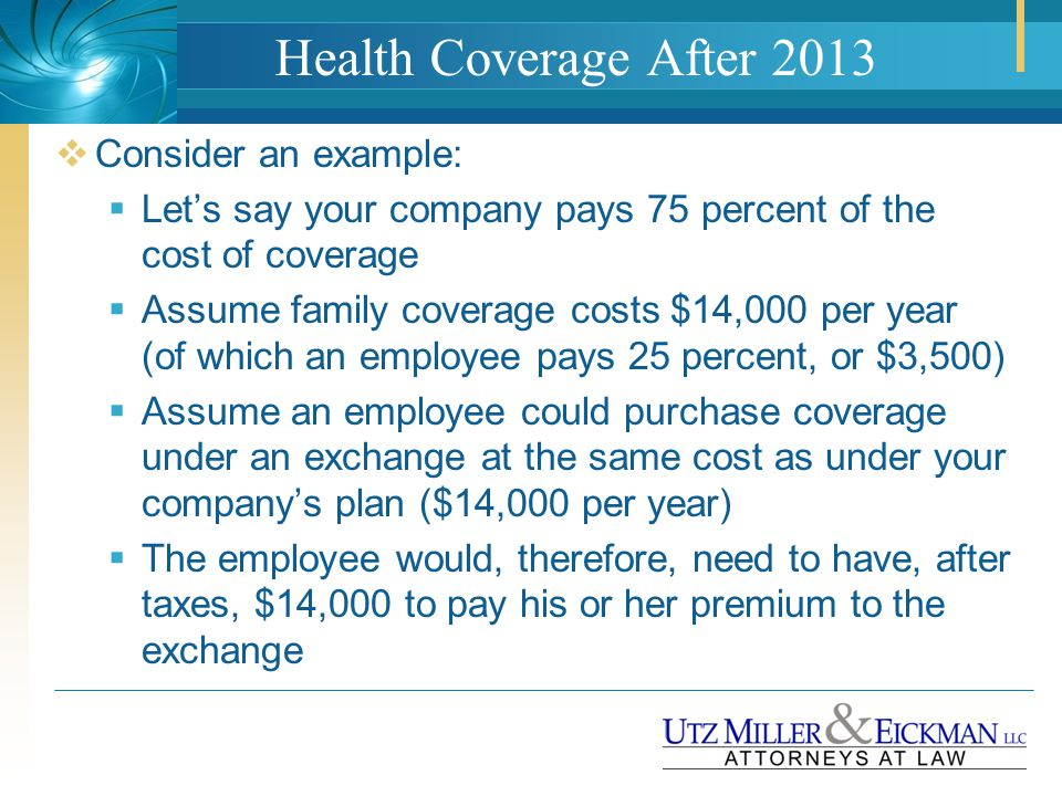 Health Coverage After 2013  Consider an example:  Let's say your company pays 75 percent of the cost of coverage  Assume family coverage costs $14,