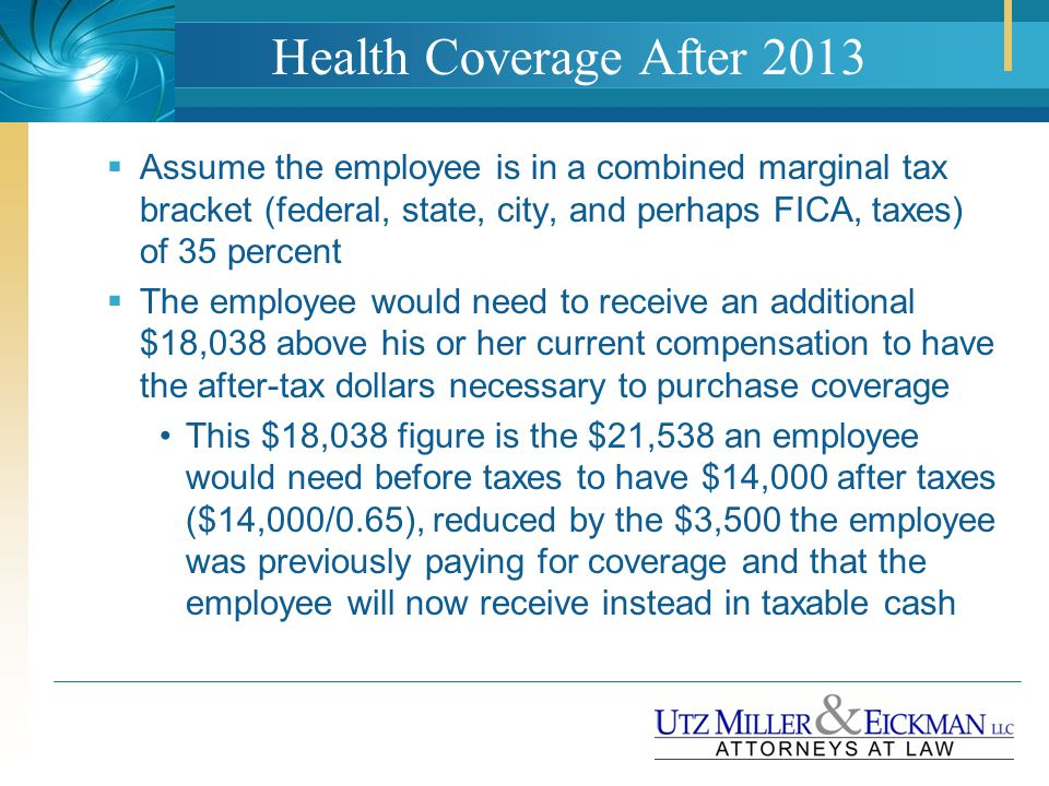 Health Coverage After 2013  Assume the employee is in a combined marginal tax bracket (federal, state, city, and perhaps FICA, taxes) of 35 percent 
