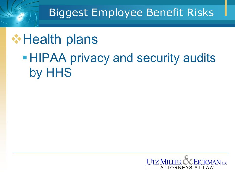 Biggest Employee Benefit Risks  Health plans  HIPAA privacy and security audits by HHS