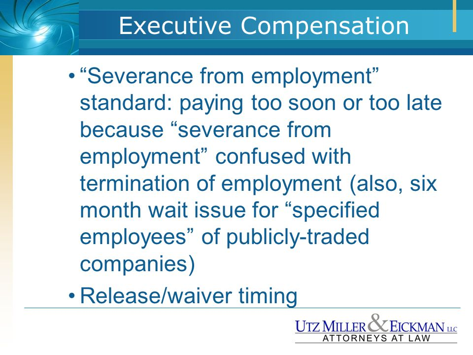 "Executive Compensation ""Severance from employment"" standard: paying too soon or too late because ""severance from employment"" confused with termination"