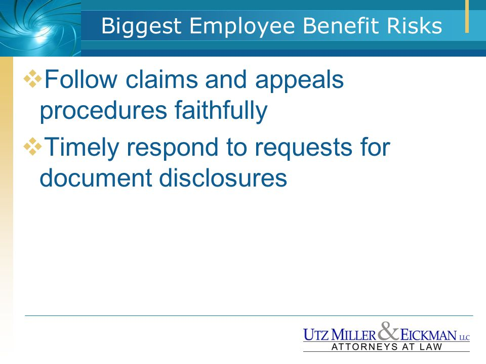 Biggest Employee Benefit Risks  Follow claims and appeals procedures faithfully  Timely respond to requests for document disclosures