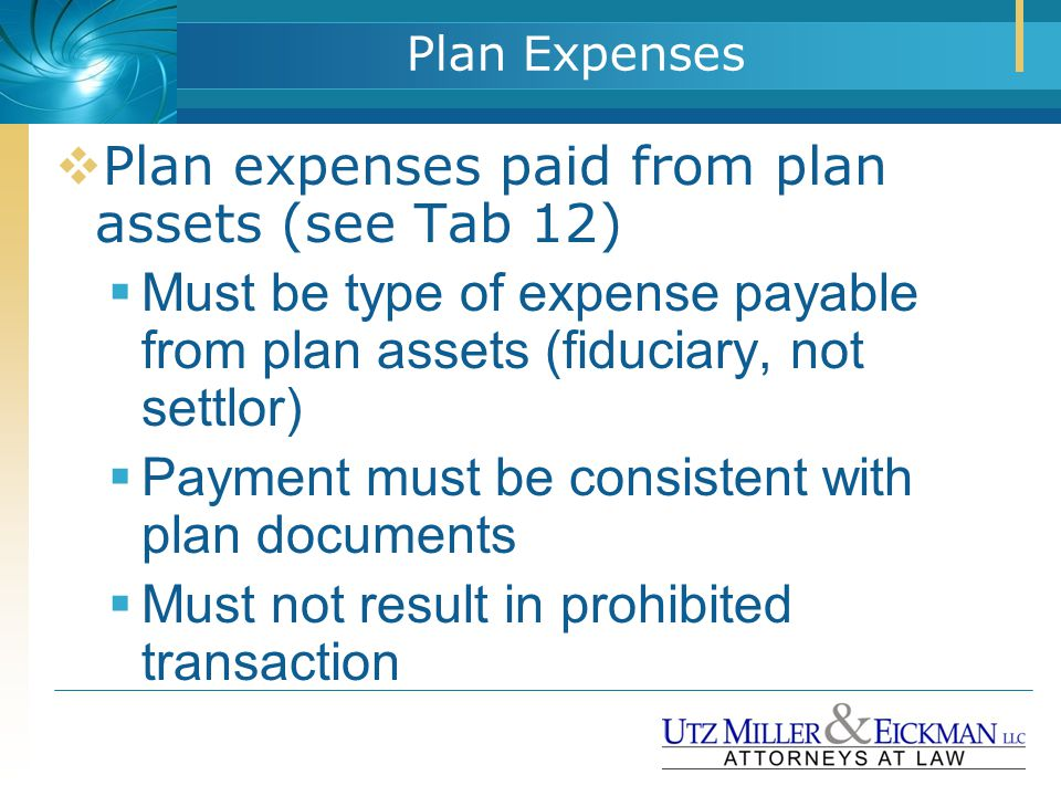 Plan Expenses  Plan expenses paid from plan assets (see Tab 12)  Must be type of expense payable from plan assets (fiduciary, not settlor)  Payment