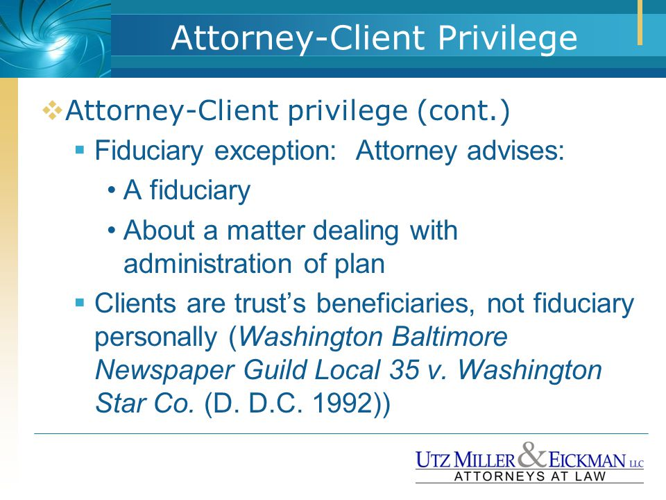 Attorney-Client Privilege  Attorney-Client privilege (cont.)  Fiduciary exception: Attorney advises: A fiduciary About a matter dealing with adminis