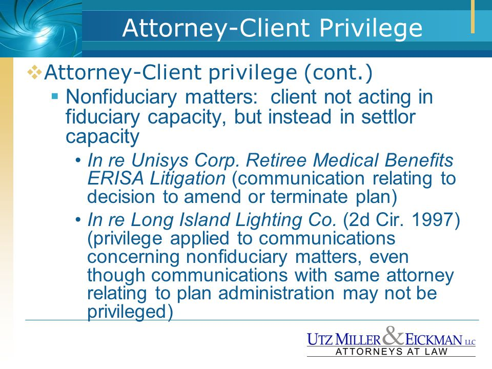  Attorney-Client privilege (cont.)  Nonfiduciary matters: client not acting in fiduciary capacity, but instead in settlor capacity In re Unisys Corp
