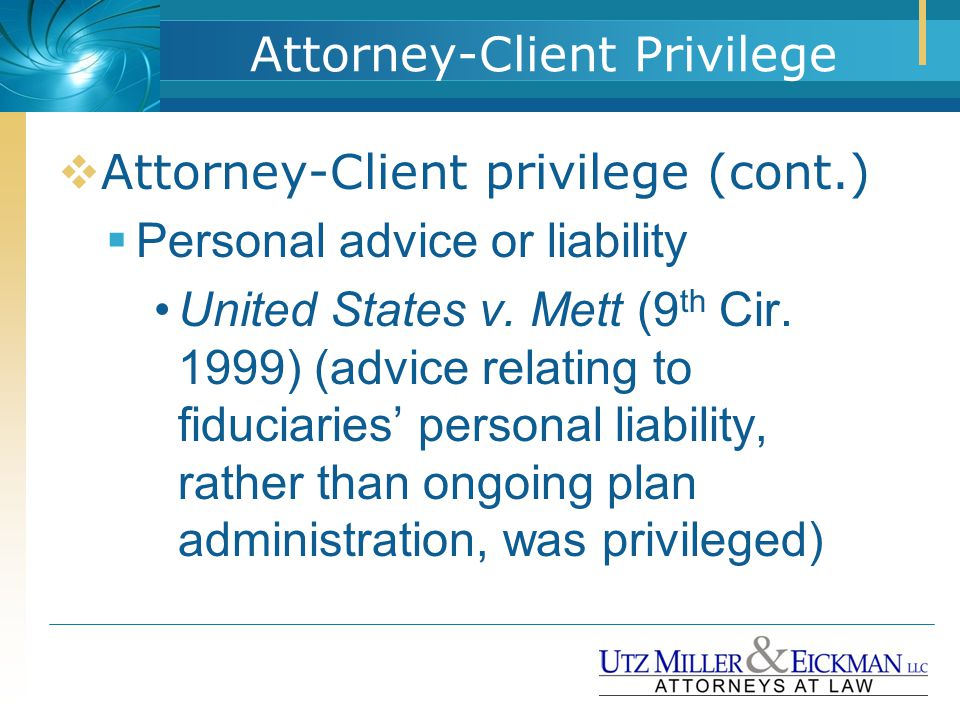  Attorney-Client privilege (cont.)  Personal advice or liability United States v. Mett (9 th Cir. 1999) (advice relating to fiduciaries' personal li