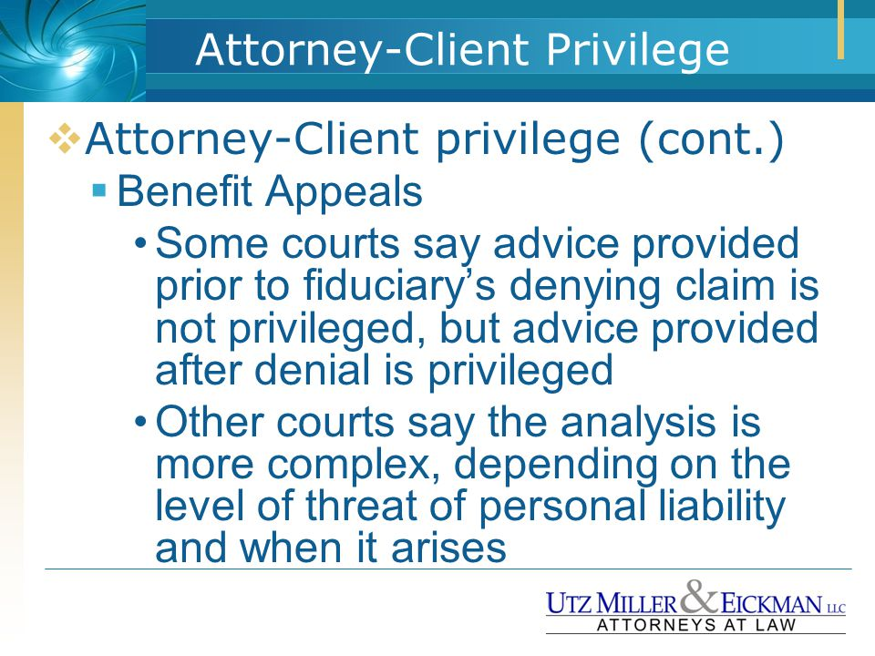 Attorney-Client Privilege  Attorney-Client privilege (cont.)  Benefit Appeals Some courts say advice provided prior to fiduciary's denying claim is