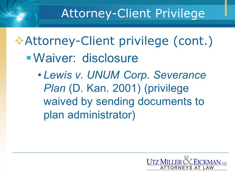 Attorney-Client Privilege  Attorney-Client privilege (cont.)  Waiver: disclosure Lewis v. UNUM Corp. Severance Plan (D. Kan. 2001) (privilege waived