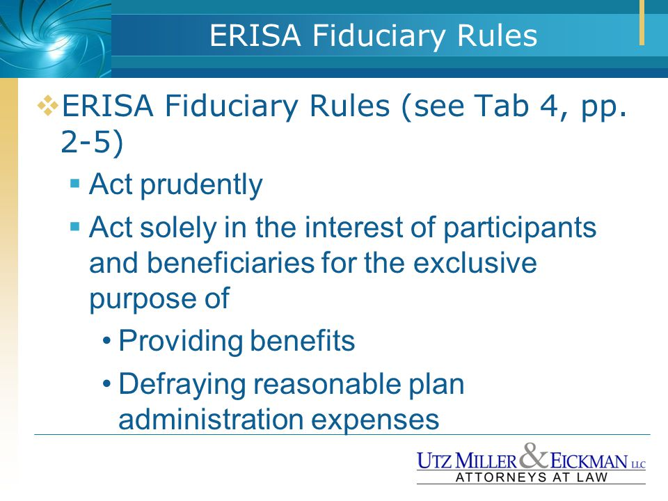 ERISA Fiduciary Rules  ERISA Fiduciary Rules (see Tab 4, pp. 2-5)  Act prudently  Act solely in the interest of participants and beneficiaries for