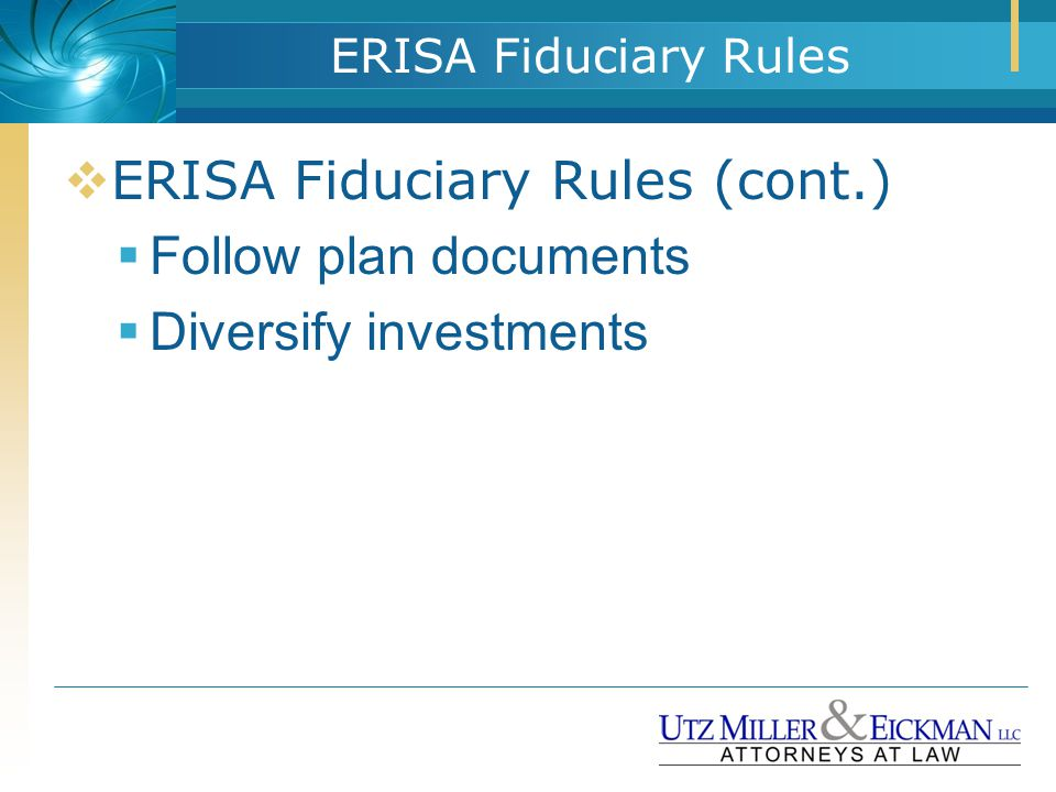ERISA Fiduciary Rules  ERISA Fiduciary Rules (cont.)  Follow plan documents  Diversify investments