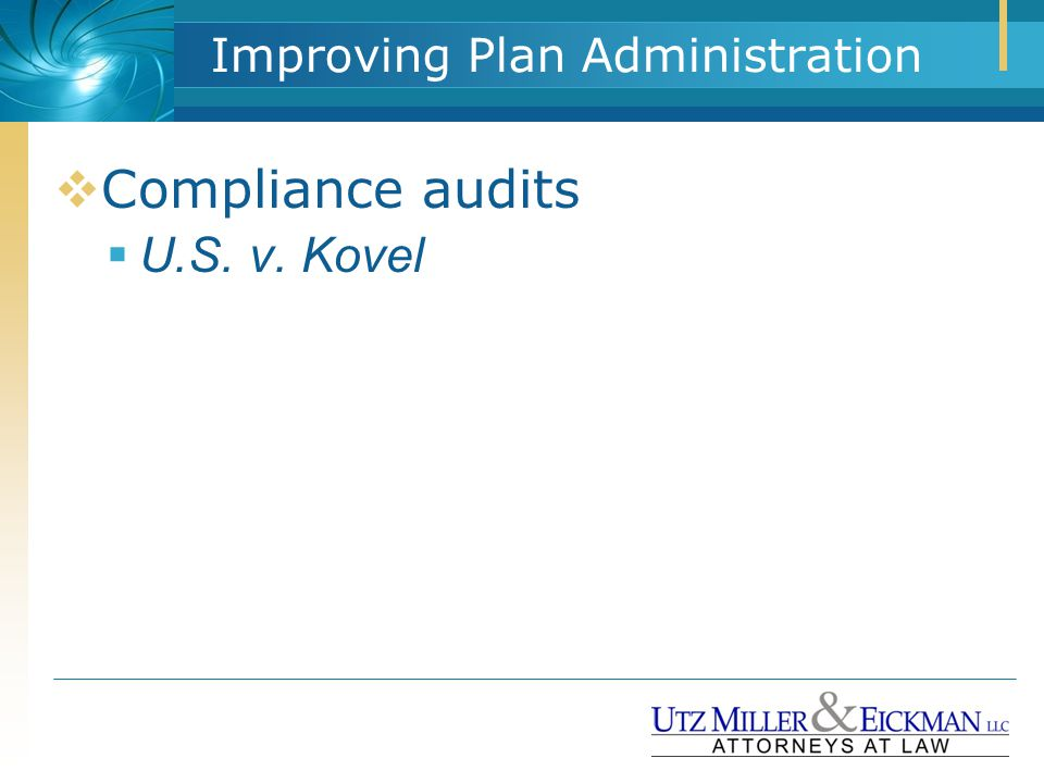 Improving Plan Administration  Compliance audits  U.S. v. Kovel