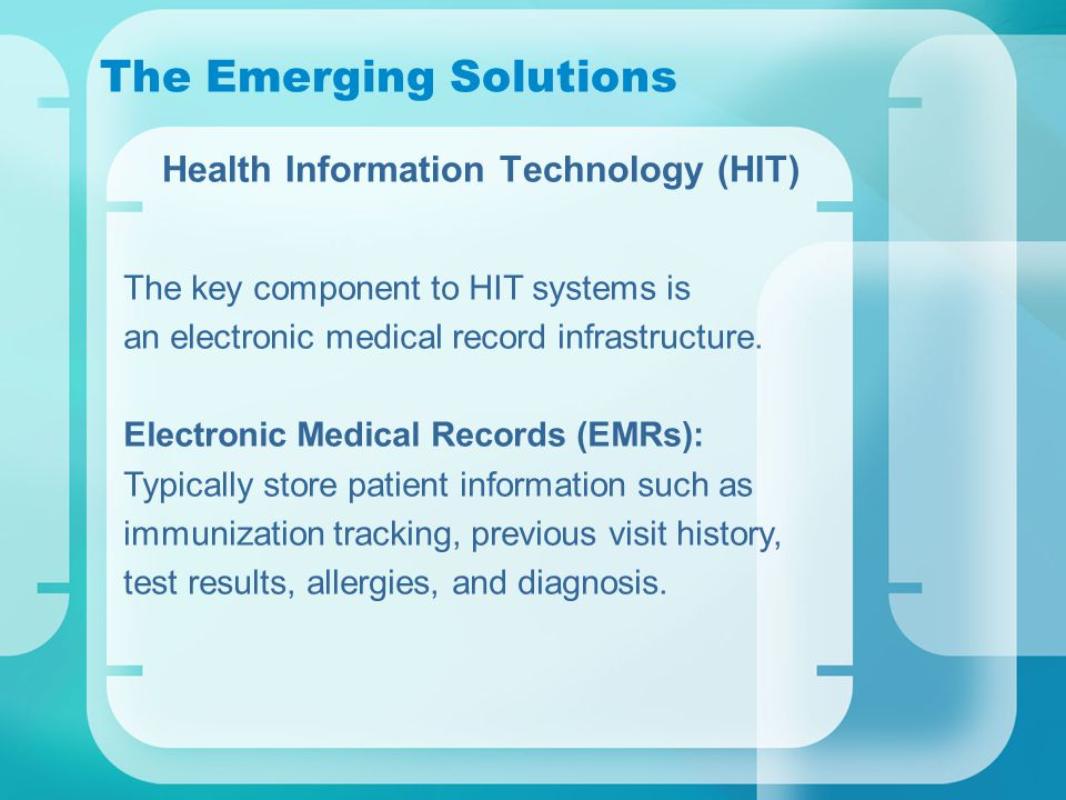 The Emerging Solutions Health Information Technology (HIT) The key component to HIT systems is an electronic medical record infrastructure.