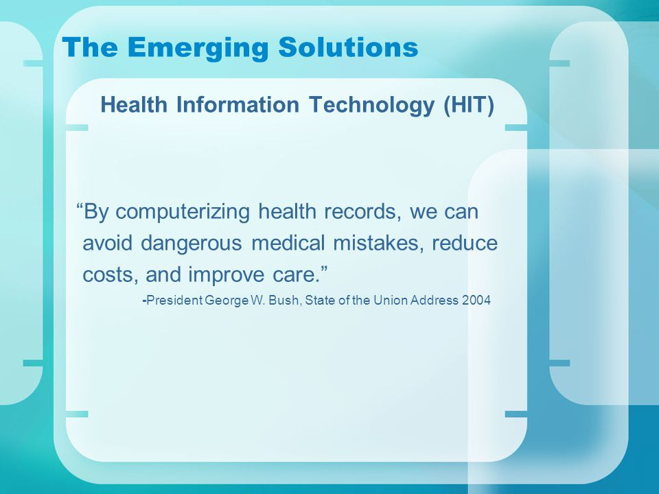 The Emerging Solutions Health Information Technology (HIT) By computerizing health records, we can avoid dangerous medical mistakes, reduce costs, and improve care. -President George W.
