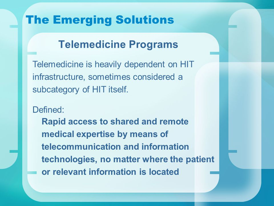 The Emerging Solutions Telemedicine Programs Telemedicine is heavily dependent on HIT infrastructure, sometimes considered a subcategory of HIT itself.