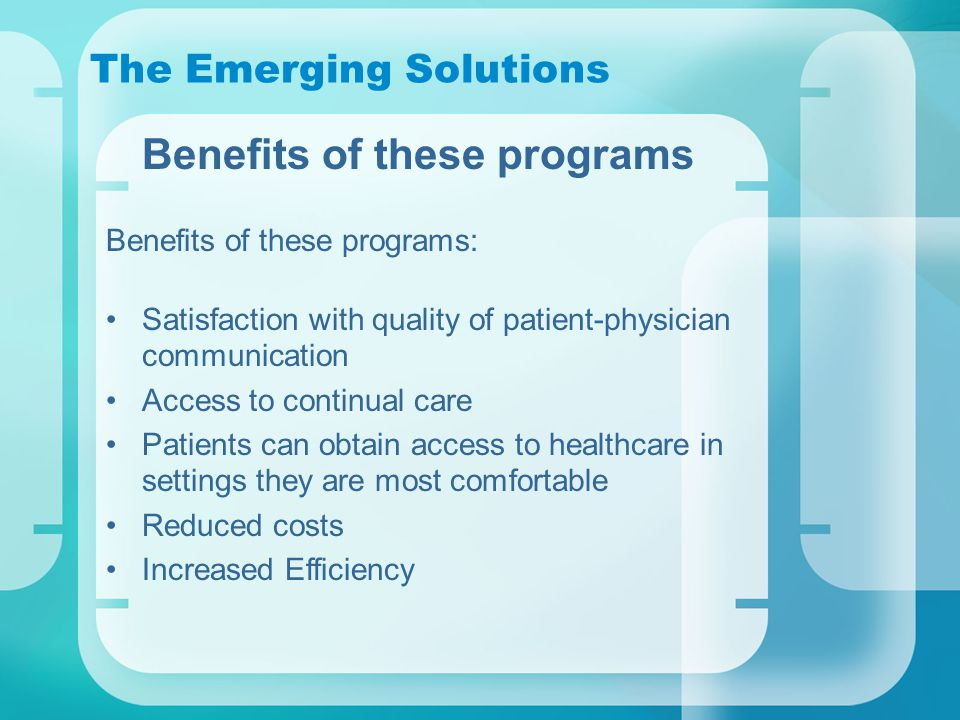 The Emerging Solutions Benefits of these programs Benefits of these programs: Satisfaction with quality of patient-physician communication Access to continual care Patients can obtain access to healthcare in settings they are most comfortable Reduced costs Increased Efficiency