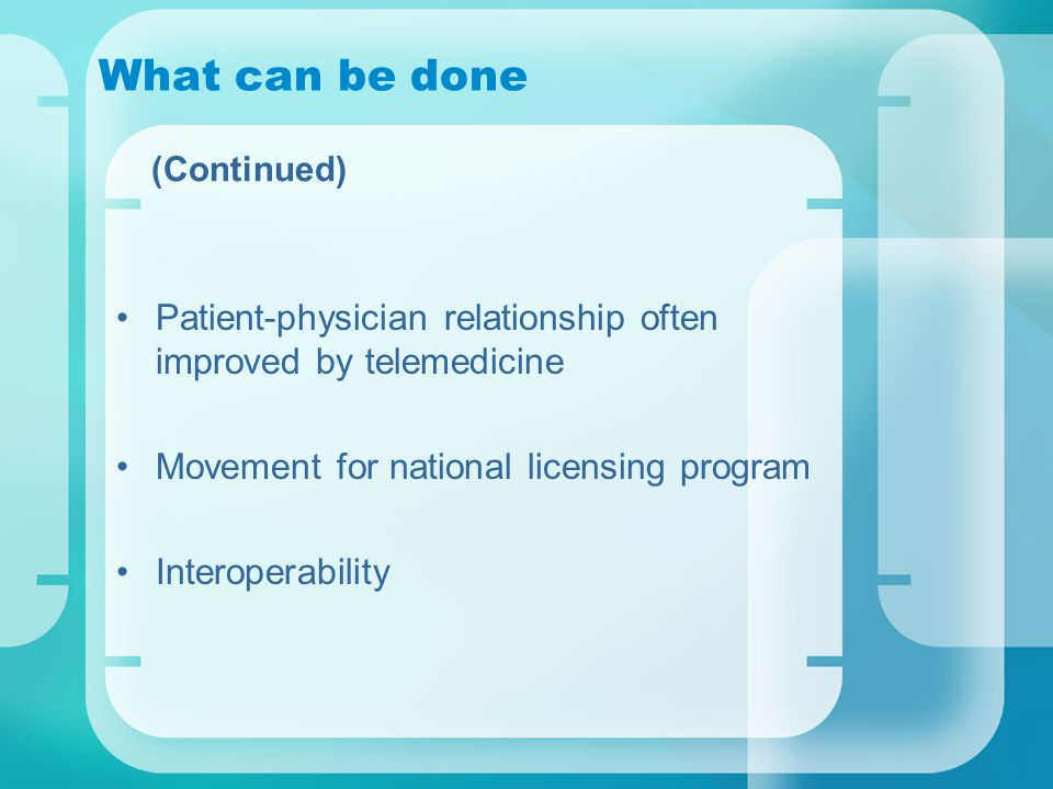 What can be done (Continued) Patient-physician relationship often improved by telemedicine Movement for national licensing program Interoperability