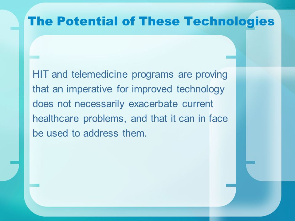 The Potential of These Technologies HIT and telemedicine programs are proving that an imperative for improved technology does not necessarily exacerbate current healthcare problems, and that it can in face be used to address them.