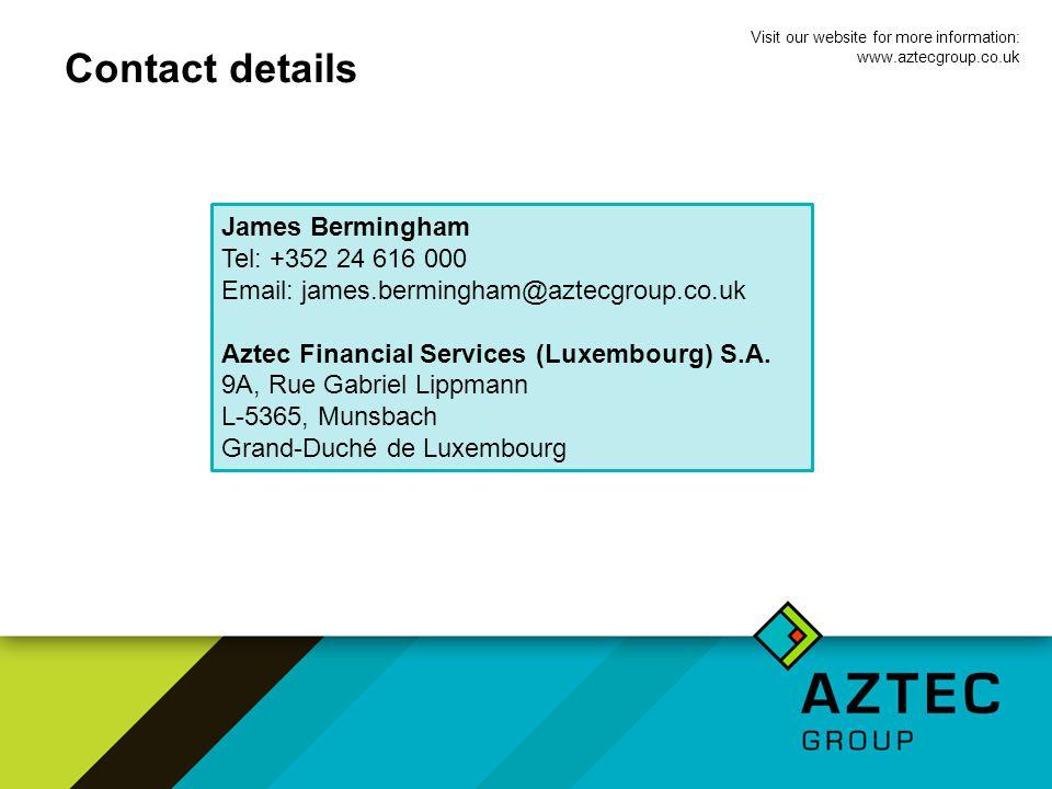 Contact details James Bermingham Tel: +352 24 616 000 Email: james.bermingham@aztecgroup.co.uk Aztec Financial Services (Luxembourg) S.A.
