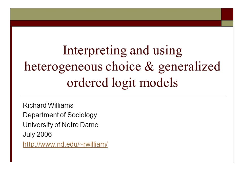 Interpreting and using heterogeneous choice & generalized ordered logit models Richard Williams Department of Sociology University of Notre Dame July 2006 http://www.nd.edu/~rwilliam/