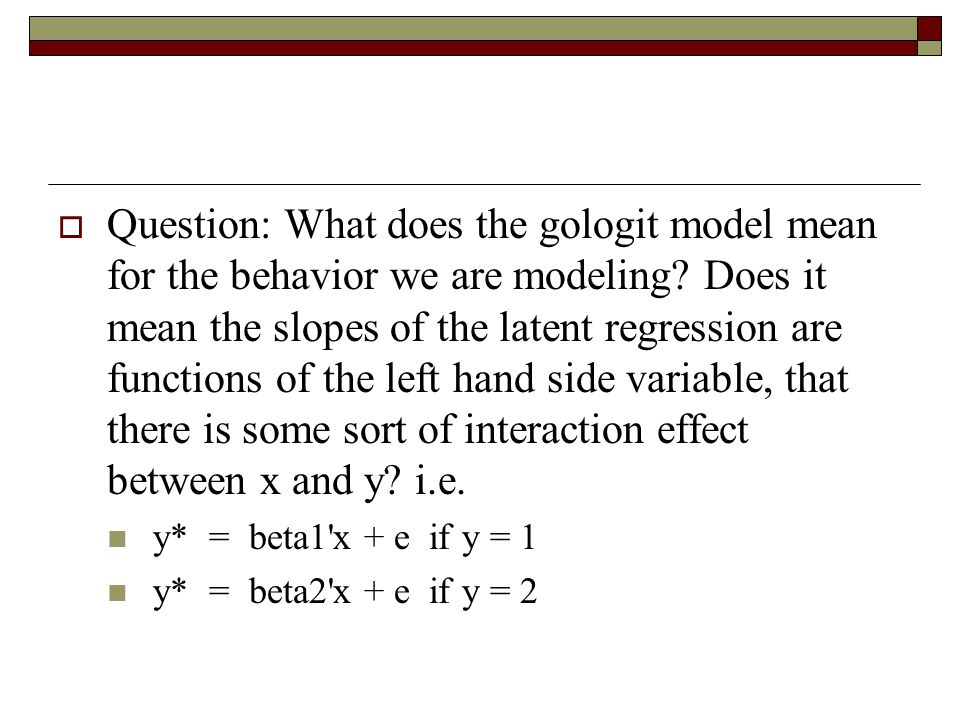  Question: What does the gologit model mean for the behavior we are modeling? Does it mean the slopes of the latent regression are functions of the l