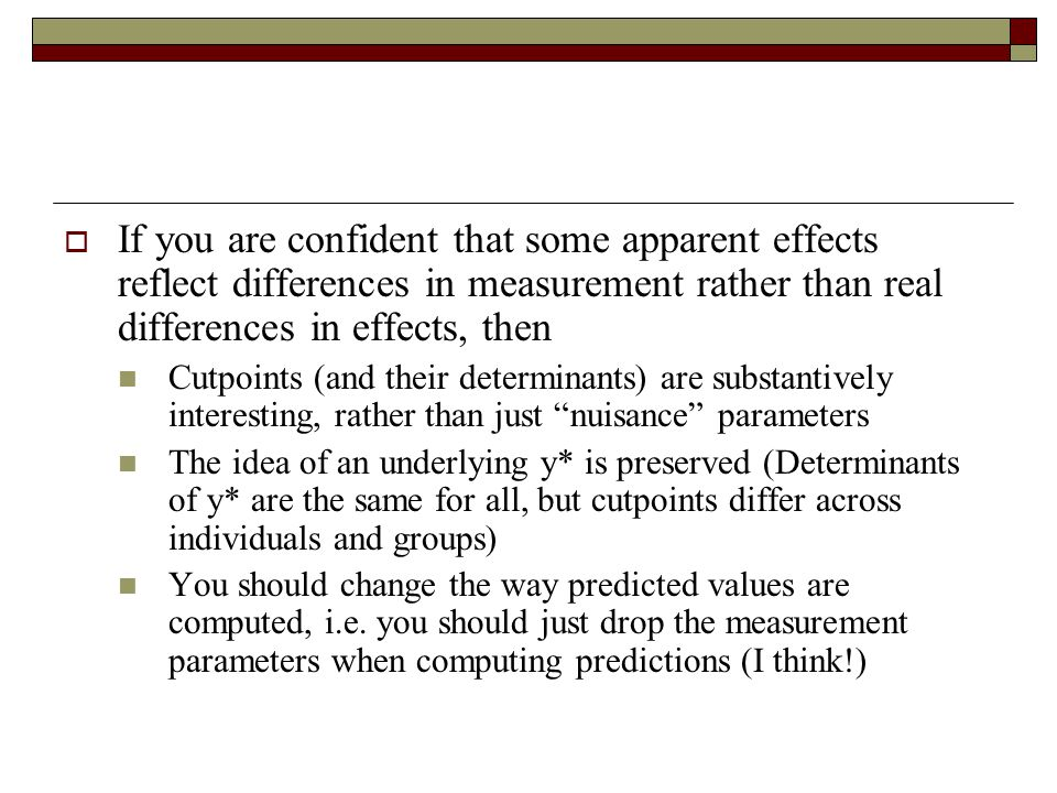  If you are confident that some apparent effects reflect differences in measurement rather than real differences in effects, then Cutpoints (and their determinants) are substantively interesting, rather than just nuisance parameters The idea of an underlying y* is preserved (Determinants of y* are the same for all, but cutpoints differ across individuals and groups) You should change the way predicted values are computed, i.e.