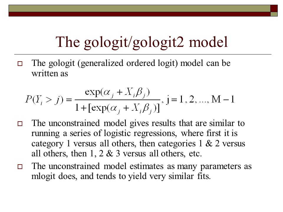 The gologit/gologit2 model  The gologit (generalized ordered logit) model can be written as  The unconstrained model gives results that are similar to running a series of logistic regressions, where first it is category 1 versus all others, then categories 1 & 2 versus all others, then 1, 2 & 3 versus all others, etc.