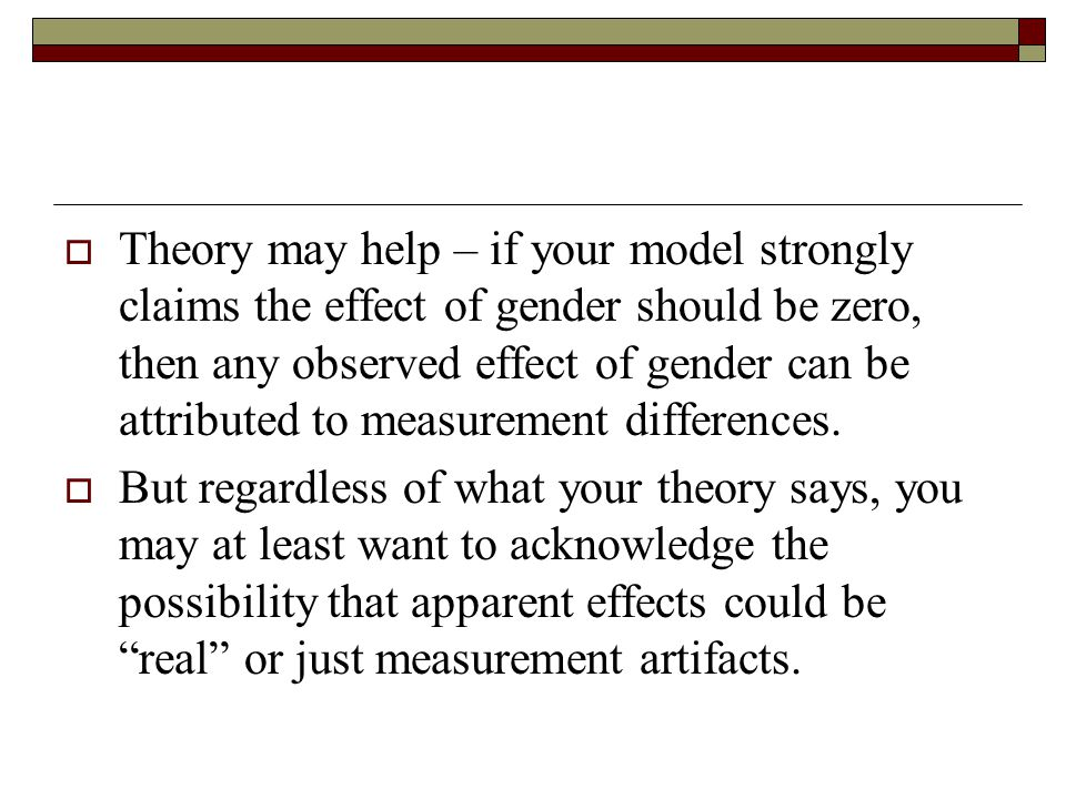  Theory may help – if your model strongly claims the effect of gender should be zero, then any observed effect of gender can be attributed to measurement differences.