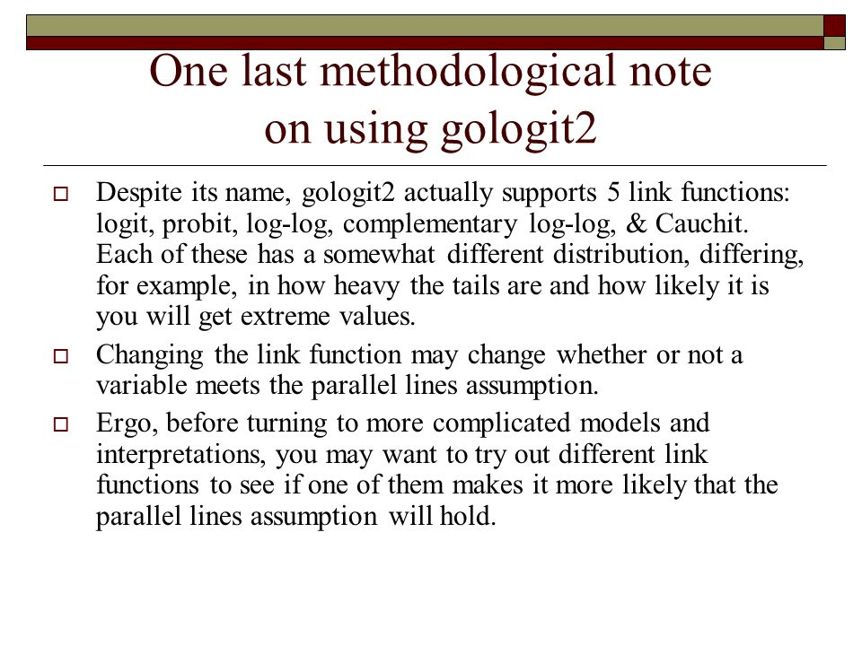 One last methodological note on using gologit2  Despite its name, gologit2 actually supports 5 link functions: logit, probit, log-log, complementary log-log, & Cauchit.