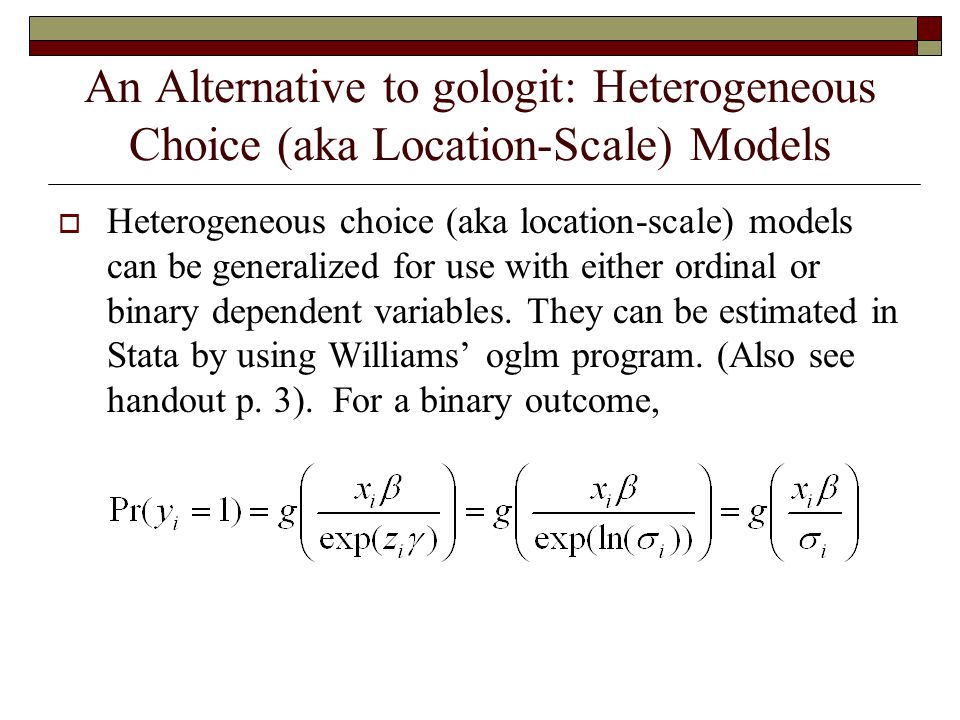 An Alternative to gologit: Heterogeneous Choice (aka Location-Scale) Models  Heterogeneous choice (aka location-scale) models can be generalized for use with either ordinal or binary dependent variables.