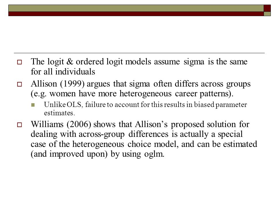  The logit & ordered logit models assume sigma is the same for all individuals  Allison (1999) argues that sigma often differs across groups (e.g. w