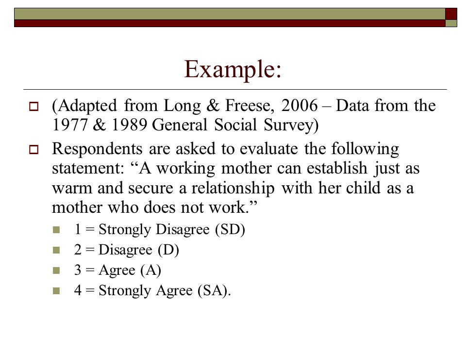 Example:  (Adapted from Long & Freese, 2006 – Data from the 1977 & 1989 General Social Survey)  Respondents are asked to evaluate the following stat