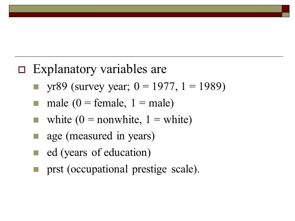  Explanatory variables are yr89 (survey year; 0 = 1977, 1 = 1989) male (0 = female, 1 = male) white (0 = nonwhite, 1 = white) age (measured in years)