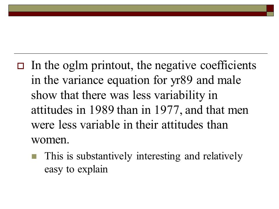  In the oglm printout, the negative coefficients in the variance equation for yr89 and male show that there was less variability in attitudes in 1989 than in 1977, and that men were less variable in their attitudes than women.
