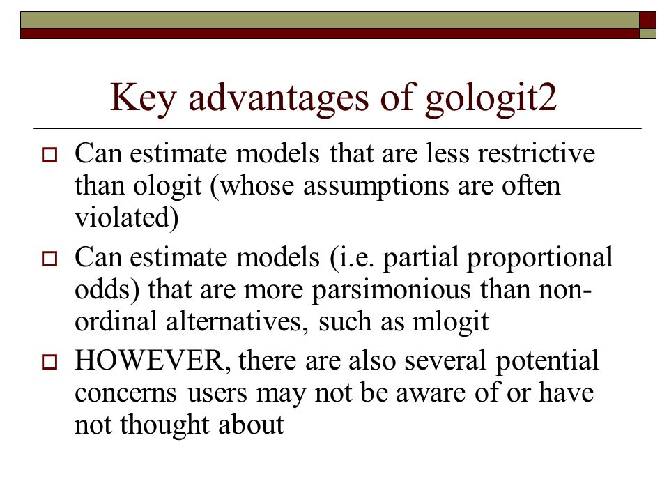 Concern 1: Unconstrained model does not require ordinality  As Clogg & Shihadeh (1994) point out, the totally unconstrained model arguably isn't even ordinal  You can rearrange the categories, and fit can be hardly affected  If a totally unconstrained model is the only one that fits, it may make more sense to use mlogit  Gologit is mostly useful when you get a non-trivial # of constraints.