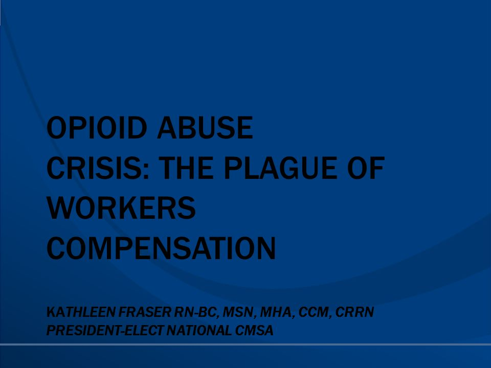 OPIOID ABUSE CRISIS: THE PLAGUE OF WORKERS COMPENSATION KATHLEEN FRASER RN-BC, MSN, MHA, CCM, CRRN PRESIDENT-ELECT NATIONAL CMSA