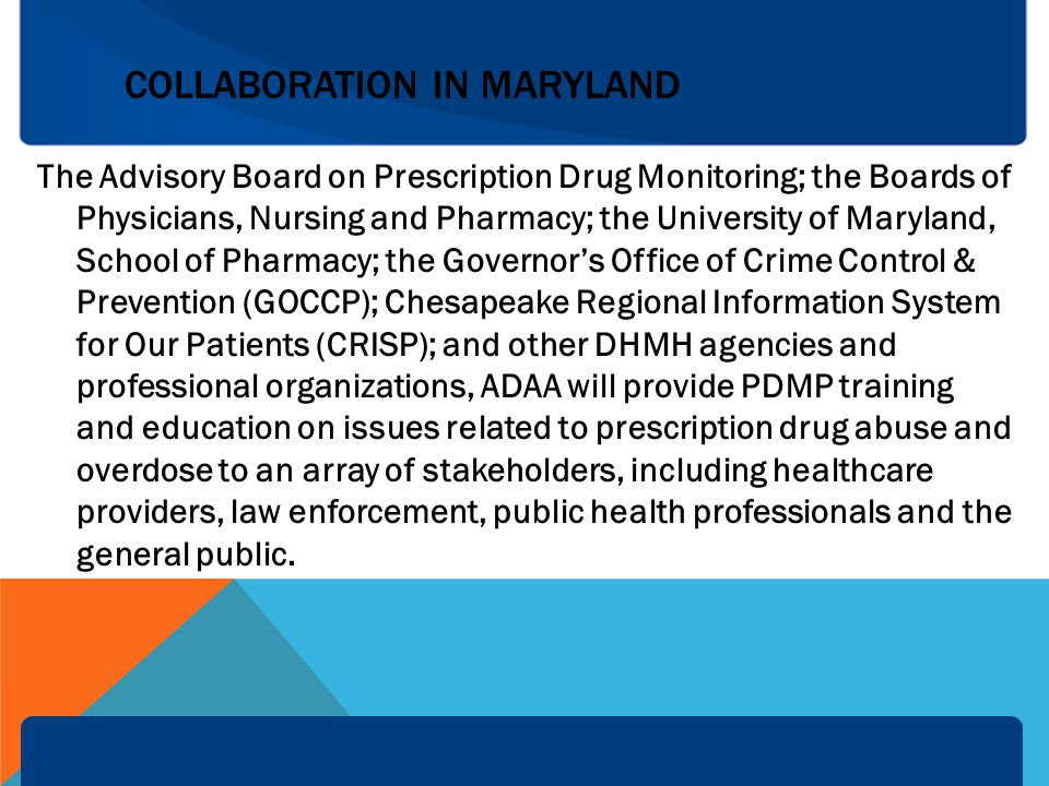 COLLABORATION IN MARYLAND The Advisory Board on Prescription Drug Monitoring; the Boards of Physicians, Nursing and Pharmacy; the University of Maryland, School of Pharmacy; the Governor's Office of Crime Control & Prevention (GOCCP); Chesapeake Regional Information System for Our Patients (CRISP); and other DHMH agencies and professional organizations, ADAA will provide PDMP training and education on issues related to prescription drug abuse and overdose to an array of stakeholders, including healthcare providers, law enforcement, public health professionals and the general public.