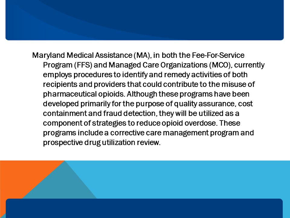 Maryland Medical Assistance (MA), in both the Fee-For-Service Program (FFS) and Managed Care Organizations (MCO), currently employs procedures to identify and remedy activities of both recipients and providers that could contribute to the misuse of pharmaceutical opioids.
