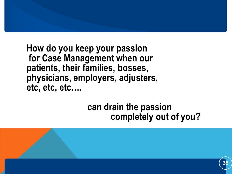 How do you keep your passion for Case Management when our patients, their families, bosses, physicians, employers, adjusters, etc, etc, etc….