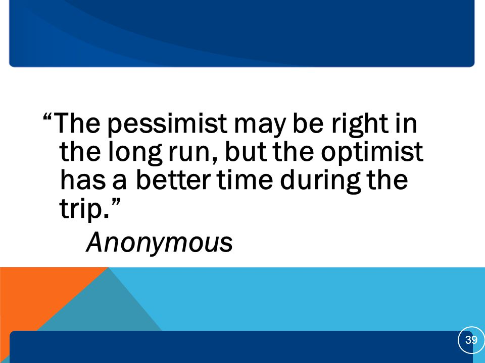 The pessimist may be right in the long run, but the optimist has a better time during the trip. Anonymous 39