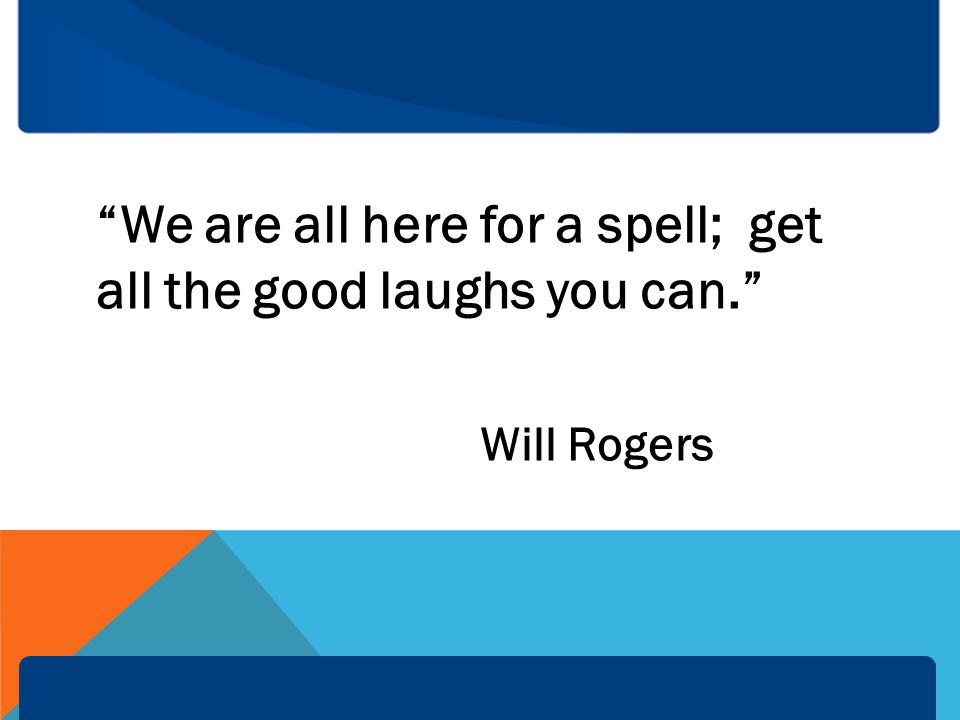 We are all here for a spell; get all the good laughs you can. Will Rogers