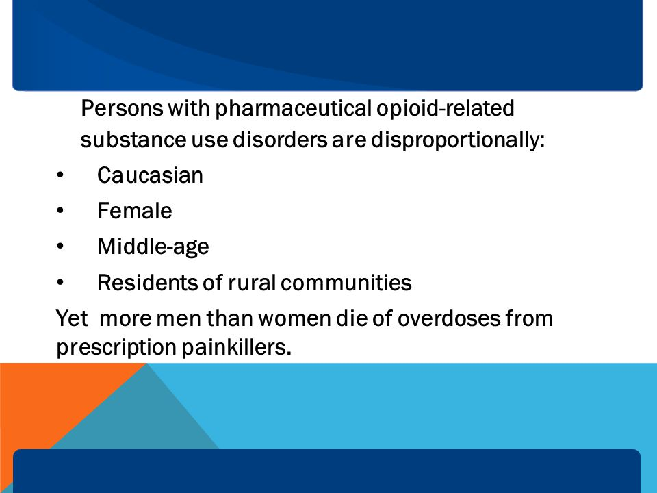 Persons with pharmaceutical opioid-related substance use disorders are disproportionally: Caucasian Female Middle-age Residents of rural communities Yet more men than women die of overdoses from prescription painkillers.
