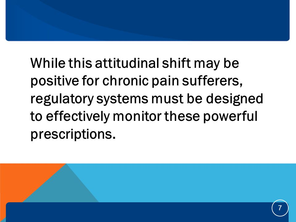 While this attitudinal shift may be positive for chronic pain sufferers, regulatory systems must be designed to effectively monitor these powerful prescriptions.