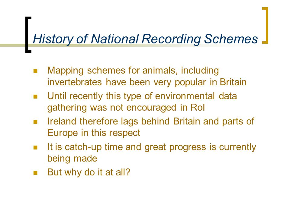 History of National Recording Schemes Mapping schemes for animals, including invertebrates have been very popular in Britain Until recently this type of environmental data gathering was not encouraged in RoI Ireland therefore lags behind Britain and parts of Europe in this respect It is catch-up time and great progress is currently being made But why do it at all?