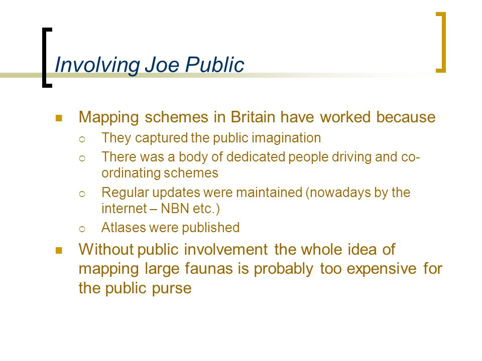 Involving Joe Public Mapping schemes in Britain have worked because  They captured the public imagination  There was a body of dedicated people driving and co- ordinating schemes  Regular updates were maintained (nowadays by the internet – NBN etc.)  Atlases were published Without public involvement the whole idea of mapping large faunas is probably too expensive for the public purse