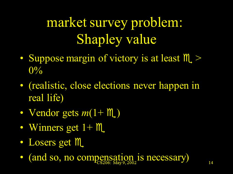 CS206: May 9, 200214 market survey problem: Shapley value Suppose margin of victory is at least  > 0% (realistic, close elections never happen in real life) Vendor gets m(1+  ) Winners get 1+  Losers get  (and so, no compensation is necessary)