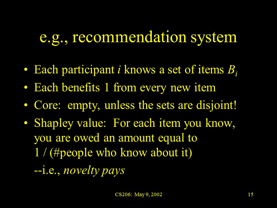 CS206: May 9, 200215 e.g., recommendation system Each participant i knows a set of items B i Each benefits 1 from every new item Core: empty, unless the sets are disjoint.
