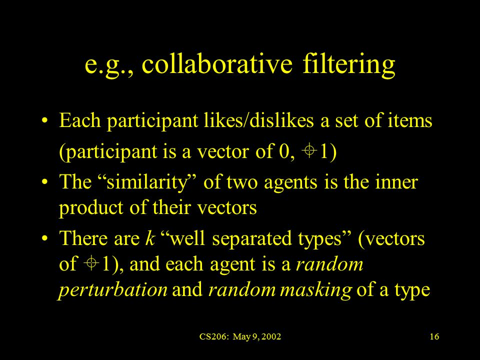 CS206: May 9, 200216 e.g., collaborative filtering Each participant likes/dislikes a set of items (participant is a vector of 0,  1) The similarity of two agents is the inner product of their vectors There are k well separated types (vectors of  1), and each agent is a random perturbation and random masking of a type
