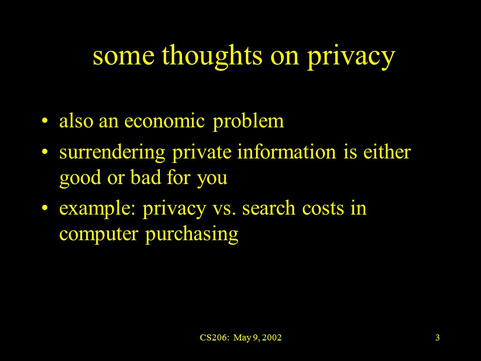 CS206: May 9, 20023 also an economic problem surrendering private information is either good or bad for you example: privacy vs.